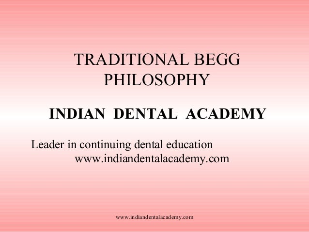 TRADITIONAL BEGG PHILOSOPHY INDIAN DENTAL ACADEMY Leader in continuing dental education www.indiandentalacademy.com  www.i...