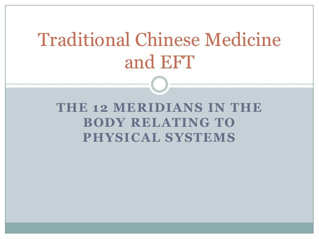 Traditional Chinese Medicine          and EFT  THE 12 MERIDIANS IN THE     BODY RELATING TO    PHYSICAL SYSTEMS