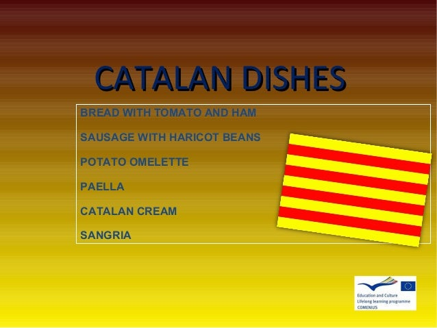 CATALAN DISHESCATALAN DISHES BREAD WITH TOMATO AND HAM SAUSAGE WITH HARICOT BEANS POTATO OMELETTE PAELLA CATALAN CREAM SAN...