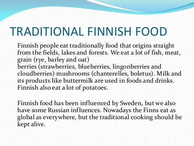 TRADITIONAL FINNISH FOOD Finnish people eat traditionally food that origins straight from the fields, lakes and forests. W...