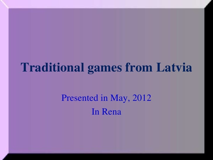Traditional games from Latvia      Presented in May, 2012              In Rena