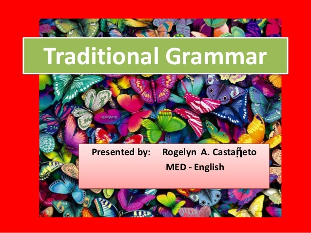 Traditional Grammar          Presented by:   Rogelyn A. Castaῇeto                           MED - EnglishEnglish