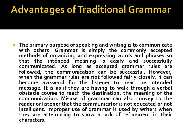 traditional grammar In linguistics, traditional grammar is a theory of the structure of language based on ideas western societies inherited from ancient greek and roman sources the term is mainly used to distinguish these ideas from those of contemporary linguistics in the english-speaking world at least, traditional.