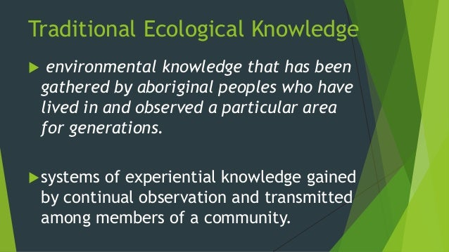 traditional ecological knowledge Ⅰ.introduction over a past decade, indigenous knowledge (ik) or traditional  ecological knowledge (tek) has been receiving global concerns pertaining to.