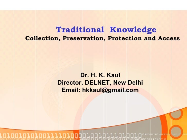 Traditional  Knowledge Collection, Preservation, Protection and Access Dr. H. K. Kaul Director, DELNET, New Delhi Email: h...