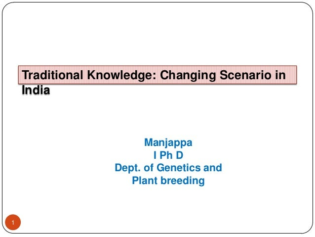 1 Traditional Knowledge: Changing Scenario in India Manjappa I Ph D Dept. of Genetics and Plant breeding