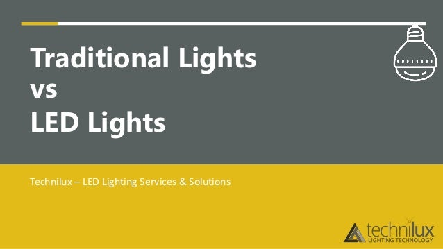 Traditional lights vs LED lights Traditional Lights vs LED Lights Technilux – LED Lighting Services & Solutions