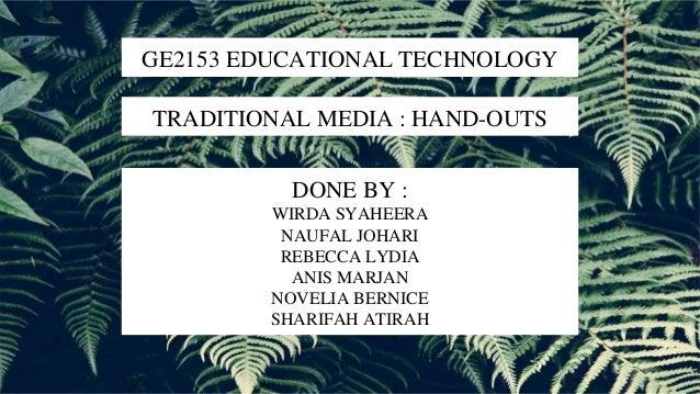 GE2153 EDUCATIONAL TECHNOLOGY TRADITIONAL MEDIA : HAND-OUTS DONE BY : WIRDA SYAHEERA NAUFAL JOHARI REBECCA LYDIA ANIS MARJ...