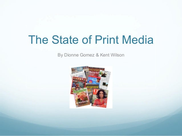 The State of Print Media     By Dionne Gomez & Kent Wilson