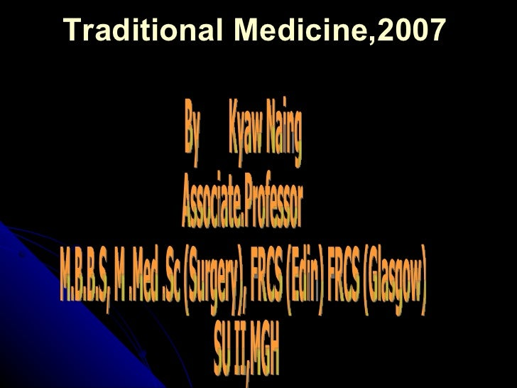 Traditional Medicine,2007 By  Kyaw Naing Associate.Professor  M.B.B.S, M .Med .Sc (Surgery), FRCS (Edin) FRCS (Glasgow) SU...