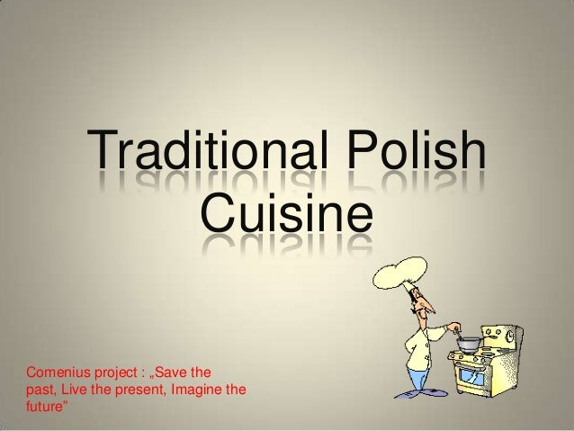 "Traditional Polish Cuisine Comenius project : ""Save the past, Live the present, Imagine the future"""
