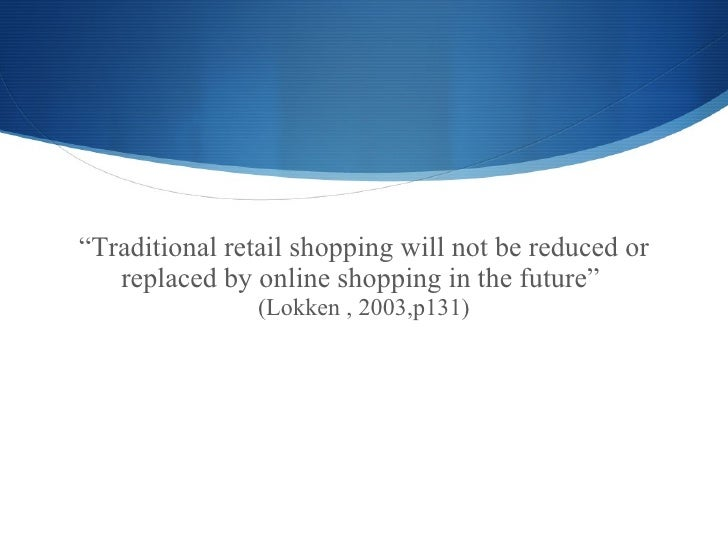 traditional shopping vs e commerce E-commerce will make the shopping mall a retail wasteland e-commerce has hurt the shopping mall because you no instead of the traditional 9 to 5.