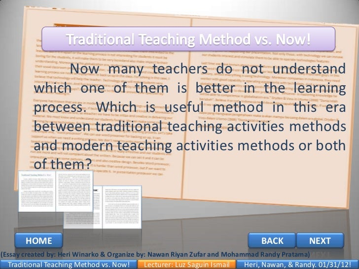 modern teaching methods With traditional method of teaching, assessment is seen as a separate activity and occurs through testing while with modern method of teaching, assessment is seen as an activity integrated with teaching and learning, and occurs through portfolios and observation (brooks and brooks, 1999.