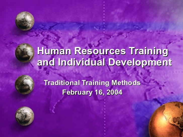 Human Resources Training and Individual Development Traditional Training Methods February 16, 2004