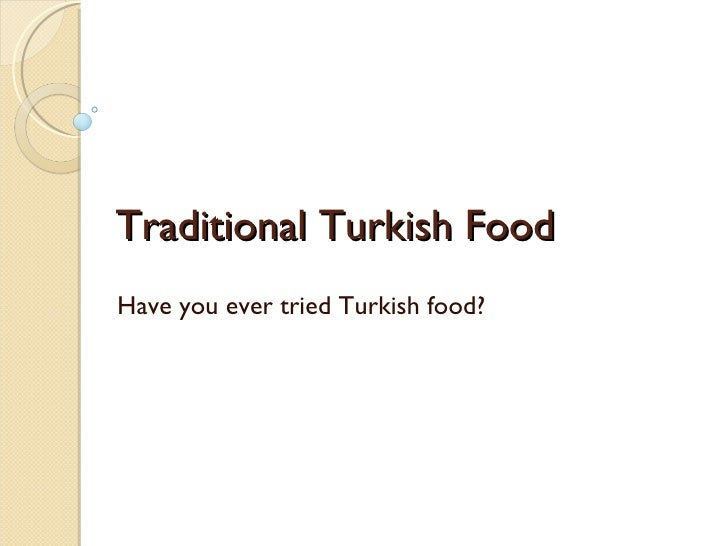 Traditional Turkish Food Have you ever tried Turkish food?