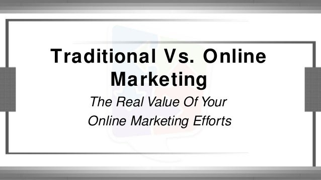 Traditional Vs. Online Marketing The Real Value Of Your Online Marketing Efforts
