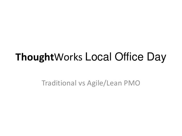 ThoughtWorks Local Office Day     Traditional vs Agile/Lean PMO