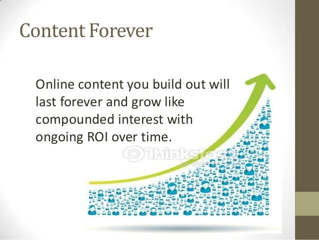 Content Forever Online content you build out will last forever and grow like compounded interest with ongoing ROI over tim...