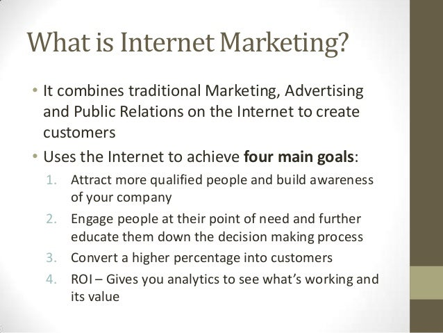 What is Internet Marketing? • It combines traditional Marketing, Advertising and Public Relations on the Internet to creat...