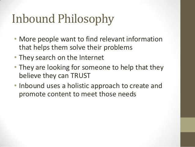 Inbound Philosophy • More people want to find relevant information that helps them solve their problems • They search on t...