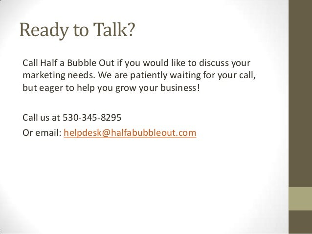 Ready to Talk? Call Half a Bubble Out if you would like to discuss your marketing needs. We are patiently waiting for your...