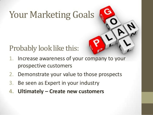 Your Marketing Goals 1. Increase awareness of your company to your prospective customers 2. Demonstrate your value to thos...