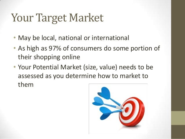 Your Target Market • May be local, national or international • As high as 97% of consumers do some portion of their shoppi...