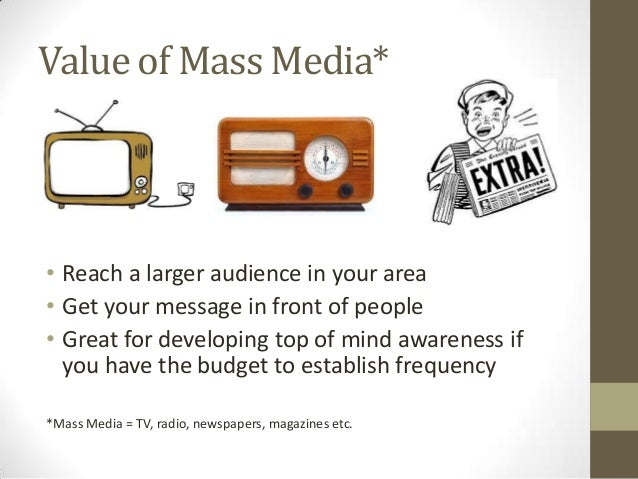 Value of Mass Media* • Reach a larger audience in your area • Get your message in front of people • Great for developing t...