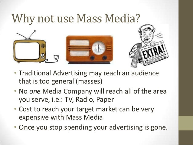 Why not use Mass Media? • Traditional Advertising may reach an audience that is too general (masses) • No one Media Compan...