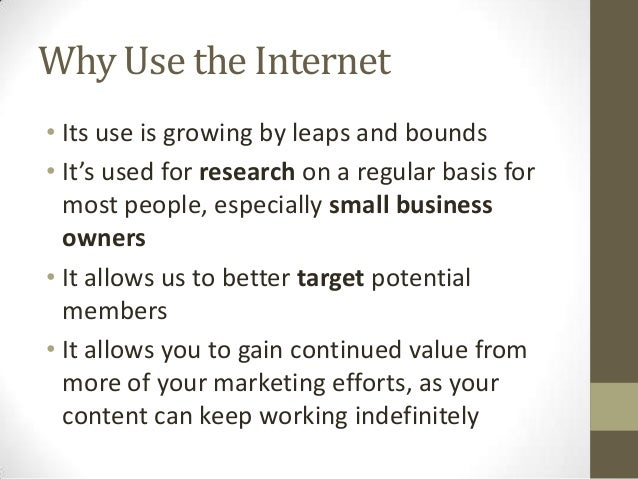 Why Use the Internet • Its use is growing by leaps and bounds • It's used for research on a regular basis for most people,...