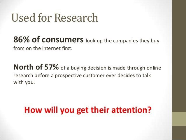 Used for Research 86% of consumers look up the companies they buy from on the internet first. North of 57% of a buying dec...