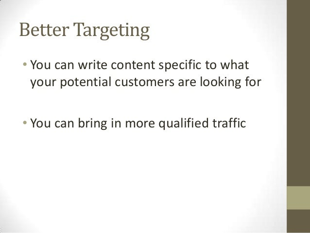 Better Targeting • You can write content specific to what your potential customers are looking for • You can bring in more...
