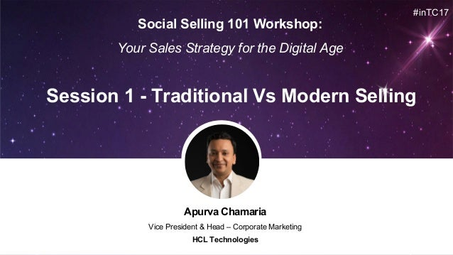 Apurva Chamaria Vice President & Head – Corporate Marketing HCL Technologies Session 1 - Traditional Vs Modern Selling #in...