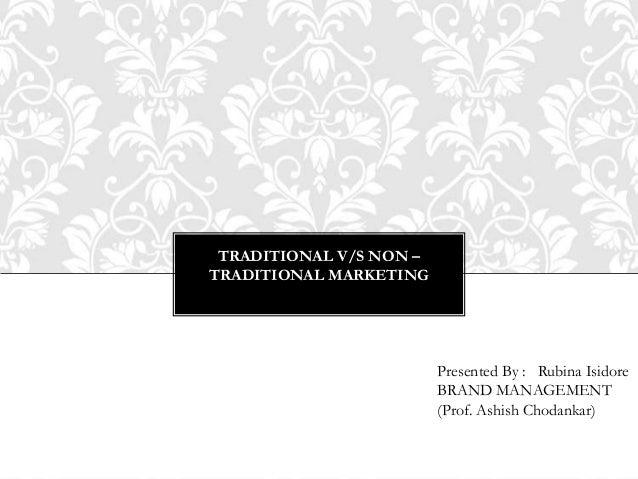 TRADITIONAL V/S NON –TRADITIONAL MARKETINGPresented By : Rubina IsidoreBRAND MANAGEMENT(Prof. Ashish Chodankar)