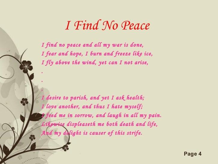 I Find No Peace <ul><li>I find no peace and all my war is done, </li></ul><ul><li>I fear and hope, I burn and freeze like ...