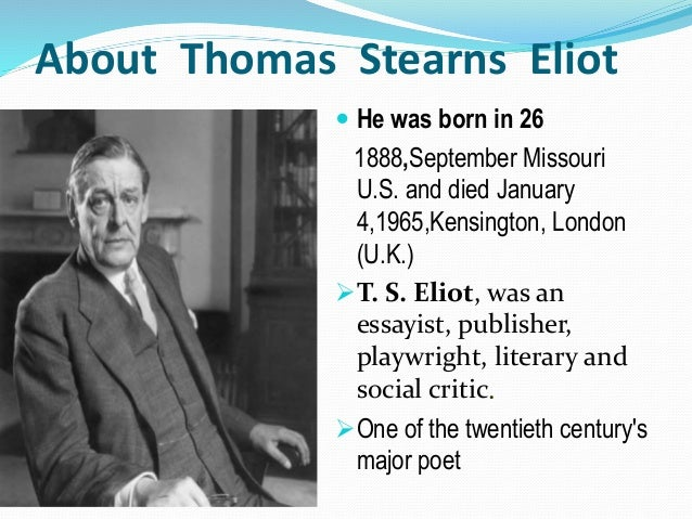About Thomas Stearns Eliot  He was born in 26 1888,September Missouri U.S. and died January 4,1965,Kensington, London (U....