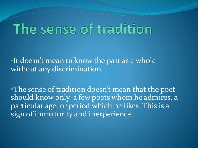 •It doesn't mean to know the past as a whole without any discrimination. •The sense of tradition doesn't mean that the poe...