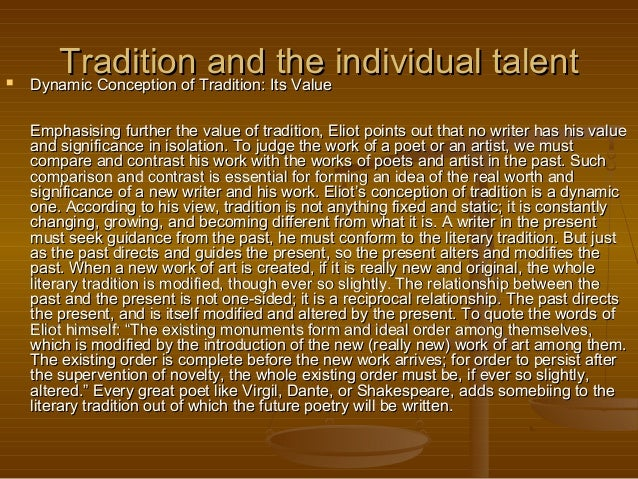 "eliot tradition individual talent essay ""tradition and the individual talent"" (1920) by ts eliot the essay under scrutiny,  ""tradition and the individual talent"", is written by the poet and literary critic ts."
