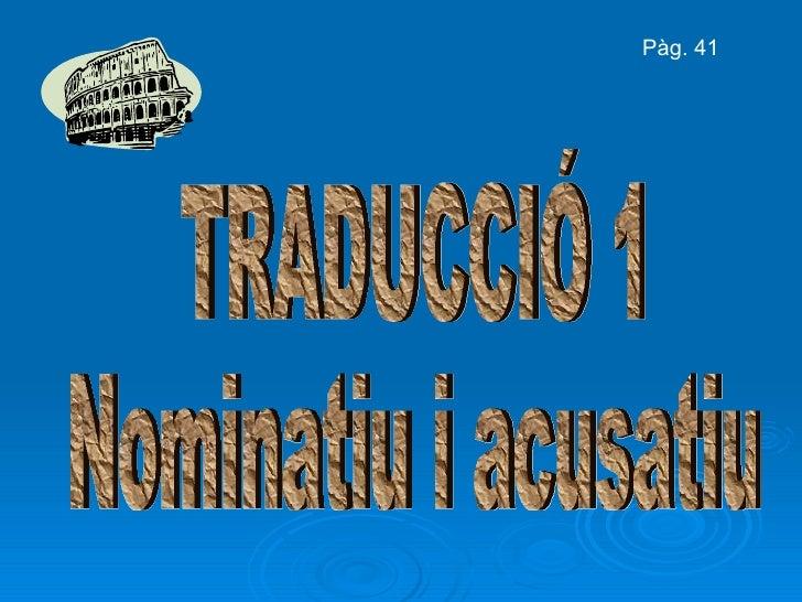 TRADUCCIÓ 1 Nominatiu i acusatiu Pàg. 41