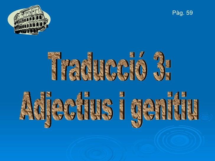 Traducció 3: Adjectius i genitiu Pàg. 59