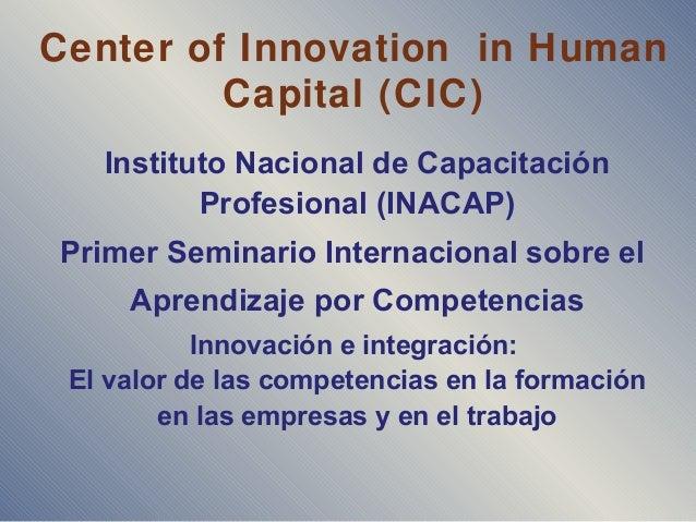 Center of Innovation in Human Capital (CIC) Instituto Nacional de Capacitación Profesional (INACAP) Primer Seminario Inter...