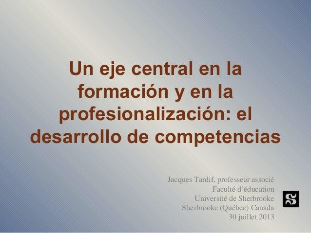 Un eje central en la formación y en la profesionalización: el desarrollo de competencias Jacques Tardif, professeur associ...
