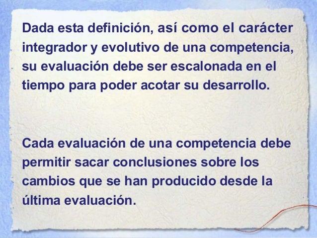 La evaluación de una competencia, dado que su desarrollo es escalonado en el tiempo, debe recurrir a indicadores múltiples...