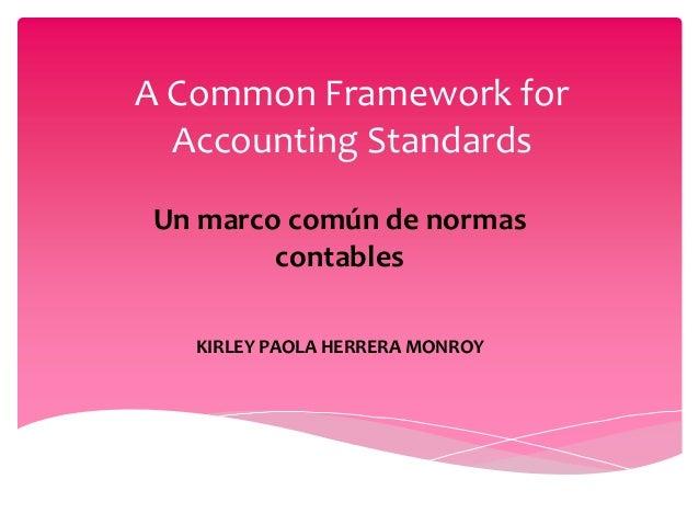 A Common Framework for  Accounting StandardsUn marco común de normas        contables   KIRLEY PAOLA HERRERA MONROY