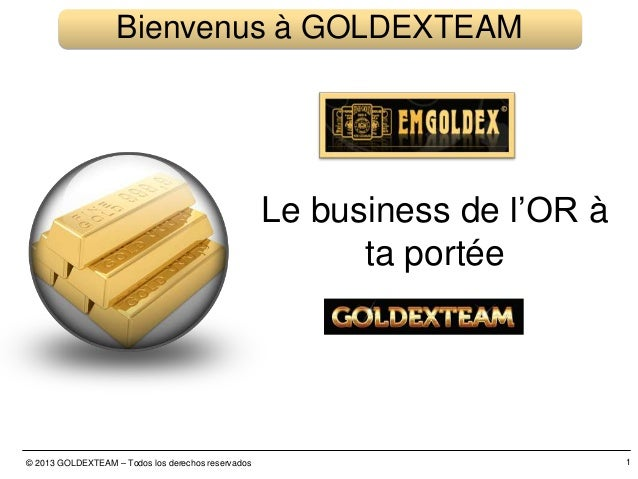 © 2013 GOLDEXTEAM – Todos los derechos reservados 1 Bienvenus à GOLDEXTEAM Le business de l'OR à ta portée
