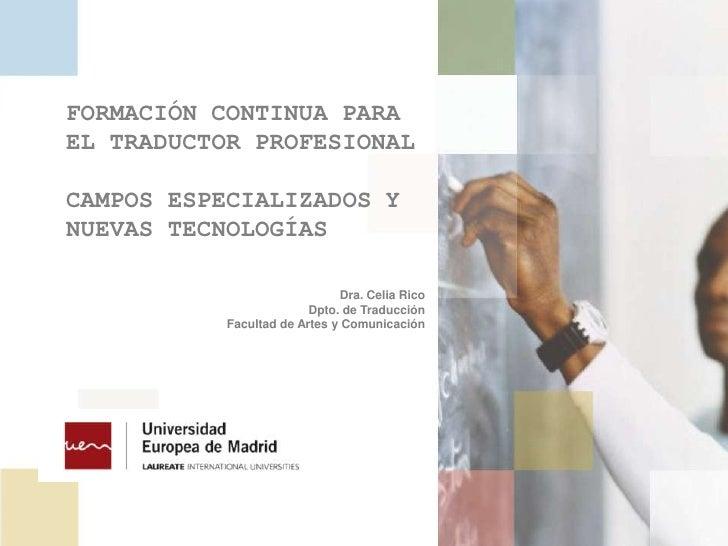FORMACIÓN CONTINUA PARA EL TRADUCTOR PROFESIONAL<br />CAMPOS ESPECIALIZADOS Y NUEVAS TECNOLOGÍAS<br />Dra. Celia Rico<br /...