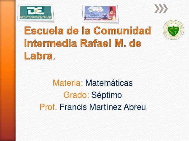 Materia: Matemáticas Grado: Séptimo Prof. Francis Martínez Abreu