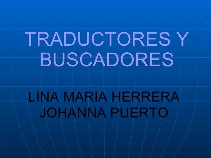 TRADUCTORES Y   BUSCADORES LINA MARIA HERRERA JOHANNA PUERTO