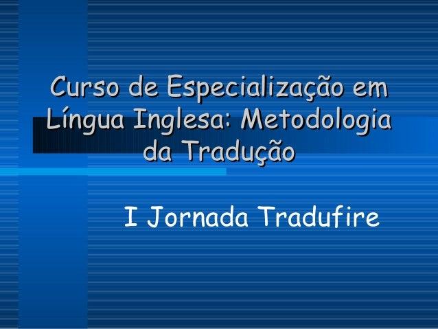 Curso de Especialização emLíngua Inglesa: Metodologia        da Tradução      I Jornada Tradufire