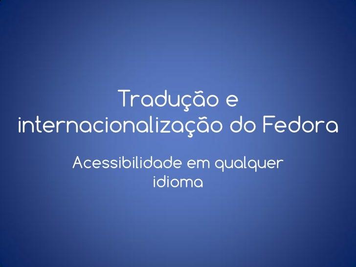 Tradução einternacionalização do Fedora    Acessibilidade em qualquer               idioma
